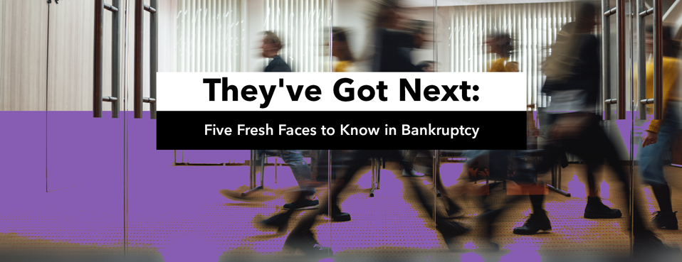 They've Got Next: Five Fresh Faces to Know in Bankruptcy